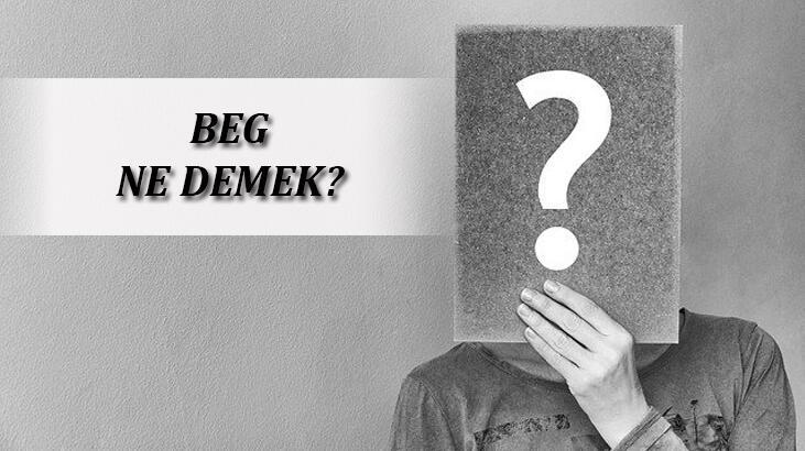 Beg Ne Demek? Beg TDK Sözlük Anlamı Nedir?
