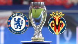 Süper Kupa sahibini buluyor! Chelsea-Villarreal maçı ne zaman saat kaçta hangi kanalda? Muhtemel 11'ler...