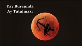 26 Mayıs Yay burcunda Ay Tutulması burçlara etkisi