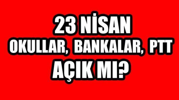 23 Nisan resmi tatil mi? 23 Nisan Okullar, Bankalar, PTT açık mı?