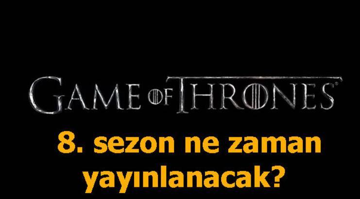 Game Of Thrones 8. sezonu ne zaman yayınlanacak? Tarih belli oldu