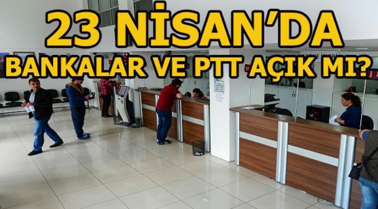 23 Nisan'da bankalar açık mı? 23 Nisan'da PTT ve kargolar açık mı?