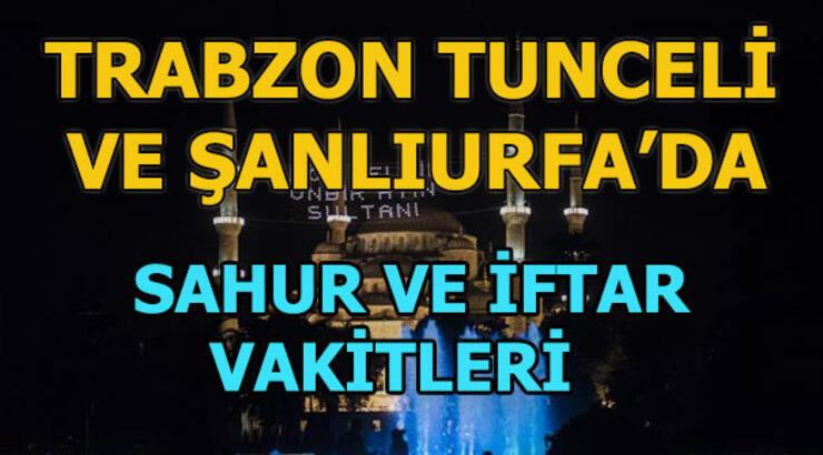Trabzon, Tunceli ve Şanlıurfa'da sahur saat kaçta? | Trabzon, Tunceli ve Şanlıurfa'da iftar vatki ne zaman?
