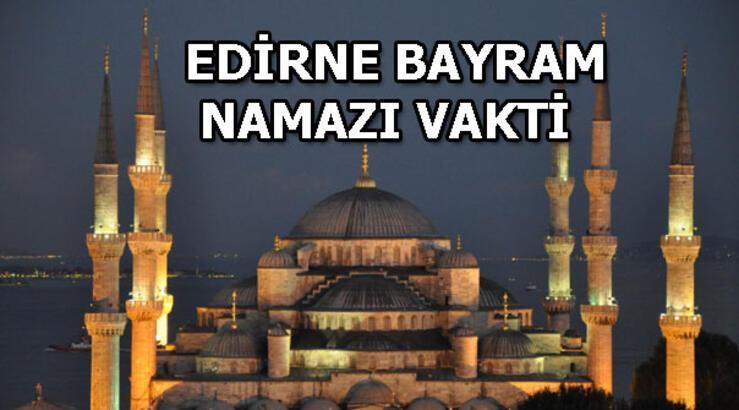 Edirne'de bayram namazı saat kaçta? Edirne bayram namazı vakti