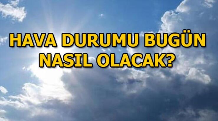 Hava durumu bugün nasıl olacak? İstanbul, İzmir, Ankara hava durumu