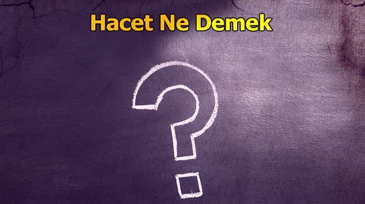 Hacet Ne Demek? Tdk'da Hacet Dilemek, Görmek Ve Haceti Olmak Kelime Anlamı Nedir?