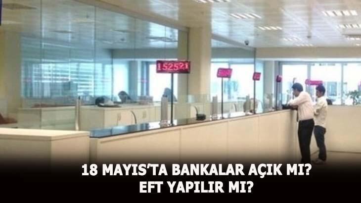 18 Mayıs bankalar açık mı? 18 Mayıs EFT yapılır mı, bankalar tatil mi?