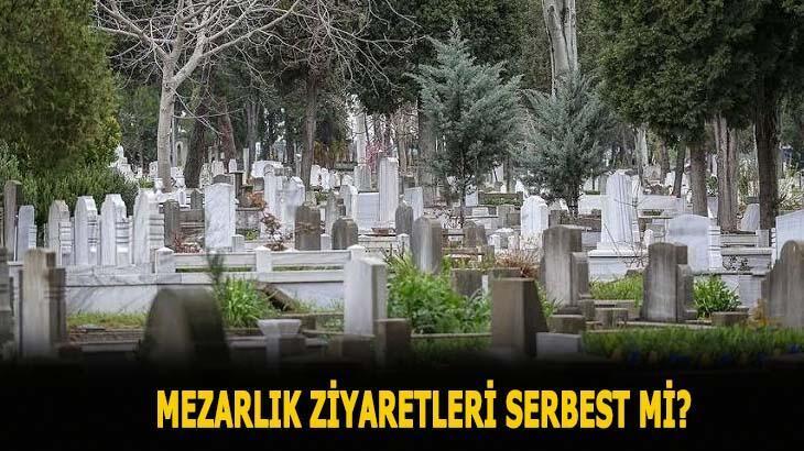 Mezarlık ziyaretleri serbest mi, bayram ve arefe günü açık mı 2020? Mezarlık ziyaretleri yasak mı?