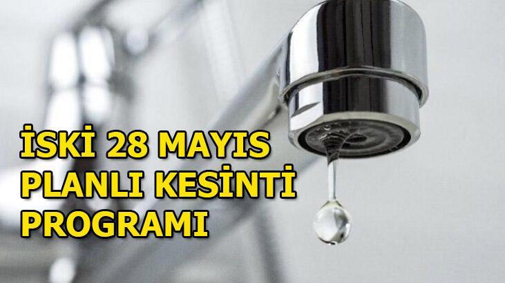 Sular ne zaman gelecek? İSKİ 28 Mayıs kesinti programı...
