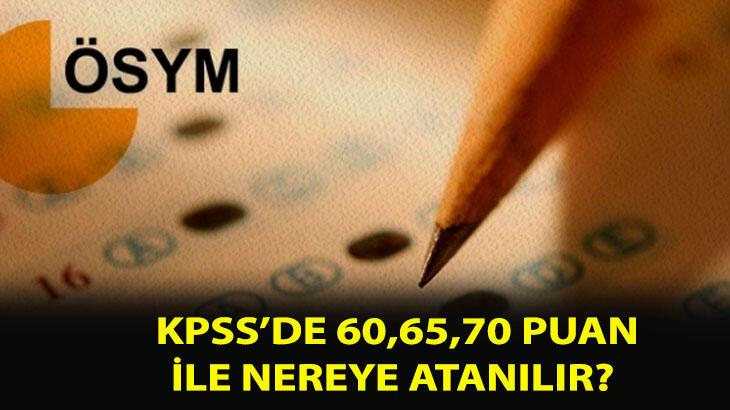 KPSS 60 puan ile alan yerler nereler? 50,55, 60,65,70,75,80 puan ile KPSS'de nereye atanılır, hangi bölümlere?