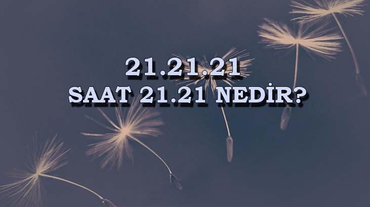 21.21.21 nedir, saat 21.21 ne anlama geliyor? İşte, 21. yüzyılın 21. yılının 21. günü...