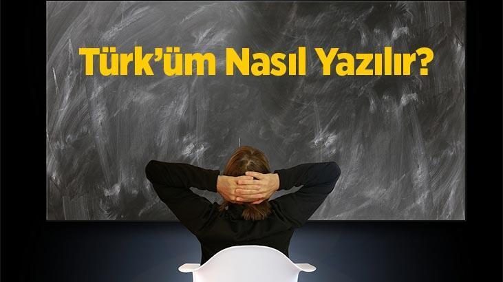 Türküm Nasıl Yazılır? Tdk'ya Göre Türk'üm Kelimesinin Doğru Yazılışı Nedir?