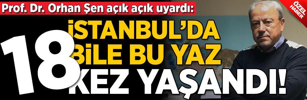 Prof. Dr. Orhan Şen uyardı: İstanbul'da bile bu yaz 18 kez yaşandı!