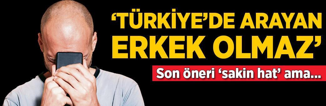 Son öneri sakin hat! 'Türkiye'de arayan erkek olmaz'