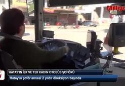 Hatay'ın ilk ve tek kadın otobüs şoförü 2 yıldır direksiyon sallıyor