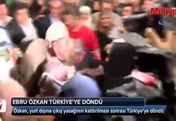 Ebru Özkan Türkiye'ye döndü