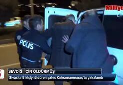 Sivasda 5 kişiyi öldüren şahıs Kahramanmaraş'ta yakalandı