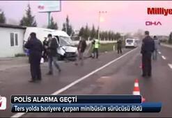 Ters yolda bariyere çarpan minibüsün sürücüsü öldü