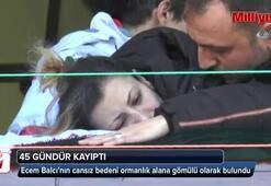45 gündür kayıp olan Ecem'in cesedi bulundu