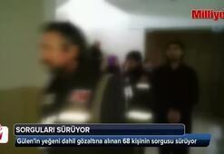 Gülenin yeğeni dahil gözaltına alınan 68 kişinin sorgusu sürüyor
