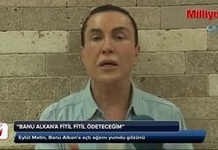 Eylül Metin, Banu Alkana açtı ağzını yumdu gözünü