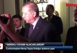 Cumhurbaşkanı Erdoğan: Gerekli cevabı alacaklardır