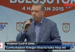 Erdoğan: Düşman ülkeye girse dese ki...