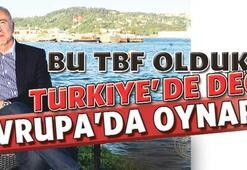 Bu TBF oldukça Türkiyede değil Avrupada oynarız