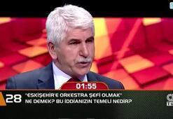"""Eskişehir'e orkestra şefi olmak"""" ne demek  Bu iddianızın temeli nedir"""