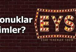 Eser Yenenler Showun (EYS) bu haftaki sürpriz konukları kimler
