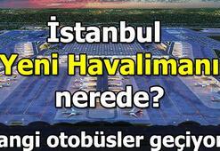 İstanbul yeni havalimanı nerede Yeni havalimanına nasıl gidilir Hangi otobüsler geçiyor
