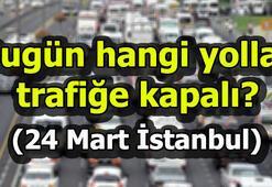 Bugün hangi yollar trafiğe kapalı 24 Mart İstanbulda kapatılacak yollar