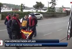 FSM Köprüsü'nden atladı ağır yaralı olarak hastaneye kaldırıldı
