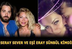 Seray Sever kimdir, eşi Eray Sünbül kimdir, kaç yaşında Seray Sever kaç yaşında, ne iş yapıyor, nereli