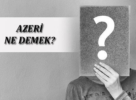 Azeri Ne Demek, TDK Sözlük Anlamı Nedir? Azeri Kime Denir?